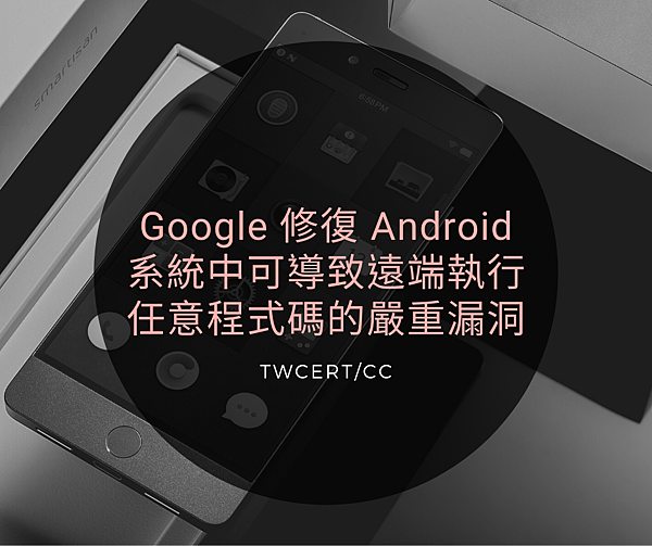 Google 修復 Android 系統中可導致遠端執行任意程式碼的嚴重漏洞.png
