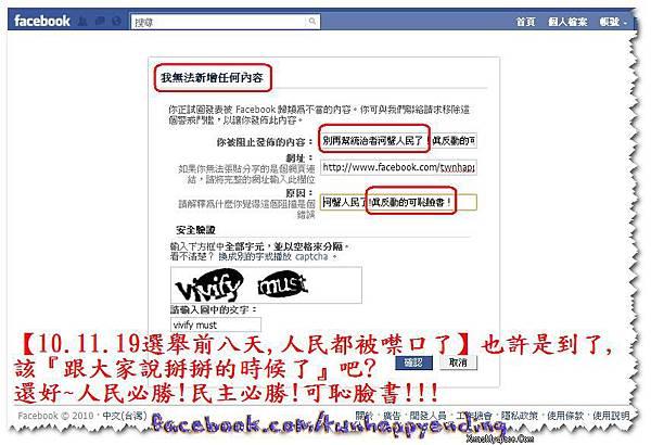 【10.11.19選舉前八天,人民都被噤口了】也許是到了,該『跟大家說掰掰的時候了』吧?  還好~人民必勝!民主必勝!言論自由必勝!  可恥臉書!  · 2010年11月19日