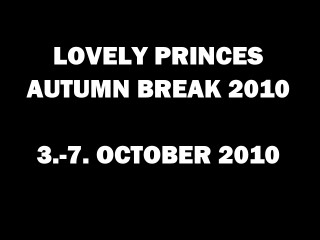 LOVELY PRINCES AUTUMN BREAK 2010 / 3.-7. OCT 2010