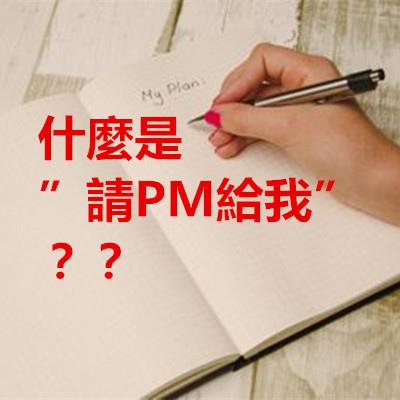 """什麼是""""請PM給我""""??"""