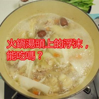 火鍋湯頭上的浮沫,能吃嗎?