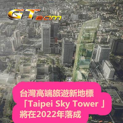 台灣高端旅遊新地標「Taipei Sky Tower 」將在2022年落成