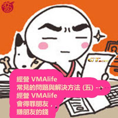 經營 VMAlife 常見的問題與解決方法 (五) --- 經營 VMAlife 會得罪朋友,賺朋友的錢