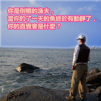 你是倒楣的漁夫,當你釣了一天的魚終於有動靜了,你的直覺會是什麼?