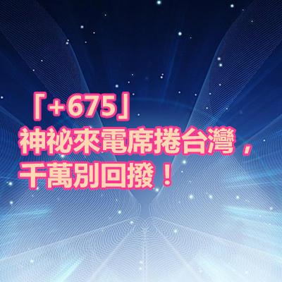 「+675」神祕來電席捲台灣,千萬別回撥!