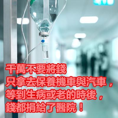 千萬不要將錢只拿去保養機車與汽車,等到生病或老的時後,錢都捐給了醫院!