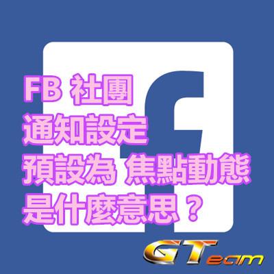 FB 社團 通知設定 預設為 焦點動態 是什麼意思?