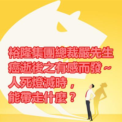 裕隆集團總裁嚴先生癌逝後之有感而發~人死燈滅時,能帶走什麼?