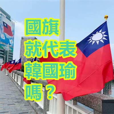 國旗 就代表 韓國瑜 嗎?.jpg