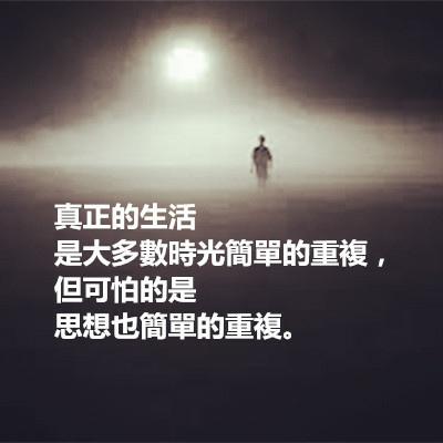 真正的生活是大多數時光簡單的重複,但可怕的是思想也簡單的重複.jpg