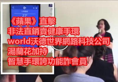 《蘋果》直擊 非法直銷賣健康手環(world沃德世界網路科技公司) 湯蘭花加持 智慧手環誇功能詐會員