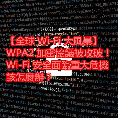 【全球 Wi-Fi 大風暴】WPA2 加密協議被攻破!Wi-Fi 安全面臨重大危機該怎麼辦?