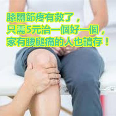 膝關節疼有救了,只需5元治一個好一個,家有腰腿痛的人也請存!
