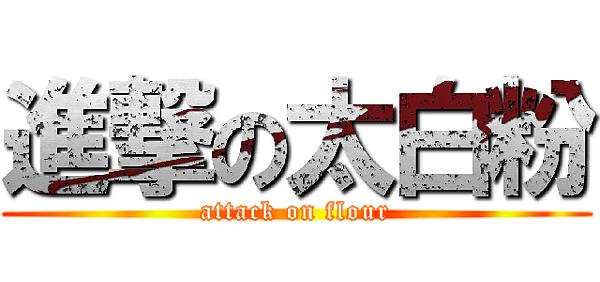 ATTACK ON FLOUR_進擊的太白粉