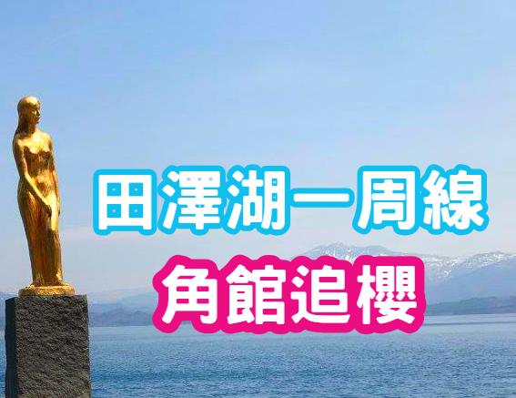 【日本東北 】春遊秋田田澤湖一周線 角館東北三大櫻與檜木內川