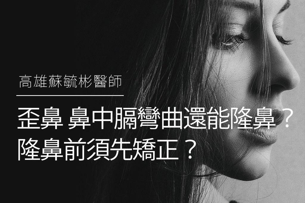 【高雄隆鼻】歪鼻、鼻中膈彎曲還能隆鼻嗎?隆鼻前須先矯正嗎?|高雄蘇毓彬醫師.jpg